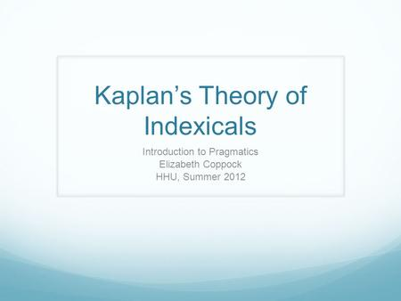 Kaplan's Theory of Indexicals Introduction to Pragmatics Elizabeth Coppock HHU, Summer 2012.
