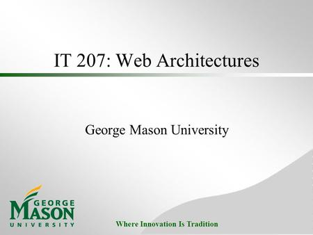 Where Innovation Is Tradition IT 207: Web Architectures George Mason University.