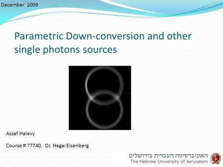 Parametric Down-conversion and other single photons sources December 2009 Assaf Halevy Course # 77740, Dr. Hagai Eisenberg 1.