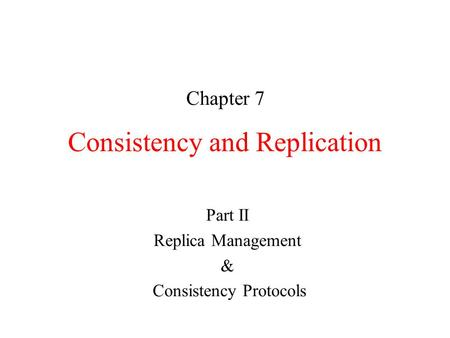 Consistency and Replication Chapter 7 Part II Replica Management & Consistency Protocols.