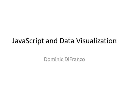 JavaScript and Data Visualization Dominic DiFranzo.
