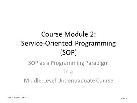 SOP Course Module 2 Slide 1 Course Module 2: Service-Oriented Programming (SOP) SOP as a Programming Paradigm in a Middle-Level Undergraduate Course.