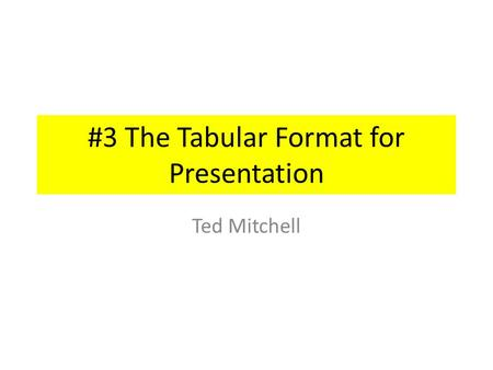 #3 The Tabular Format for Presentation Ted Mitchell.