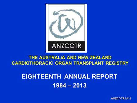 THE AUSTRALIA AND NEW ZEALAND CARDIOTHORACIC ORGAN TRANSPLANT REGISTRY EIGHTEENTH ANNUAL REPORT 1984 – 2013 ANZCOTR 2013.