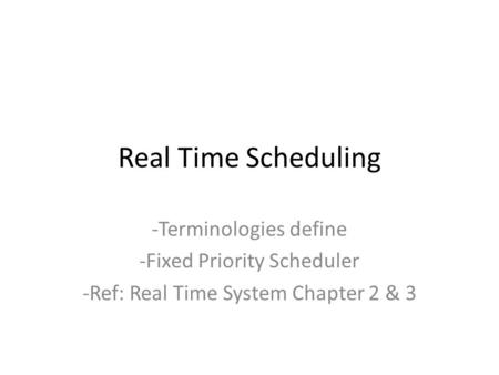 Real Time Scheduling -Terminologies define -Fixed Priority Scheduler -Ref: Real Time System Chapter 2 & 3.