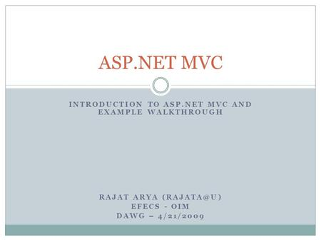 INTRODUCTION TO ASP.NET MVC AND EXAMPLE WALKTHROUGH RAJAT ARYA EFECS - OIM DAWG – 4/21/2009 ASP.NET MVC.