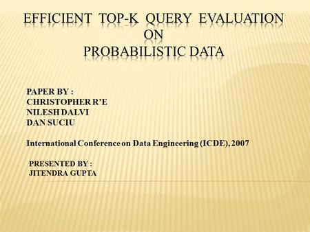 PAPER BY : CHRISTOPHER R'E NILESH DALVI DAN SUCIU International Conference on Data Engineering (ICDE), 2007 PRESENTED BY : JITENDRA GUPTA.