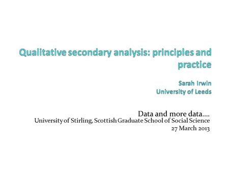Data and more data…. University of Stirling, Scottish Graduate School of Social Science 27 March 2013.