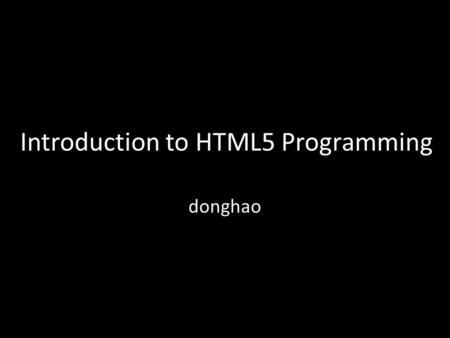 Introduction to HTML5 Programming donghao. HTML5 is the New HTML Standard New Elements, Attributes. Full CSS3 Support Video and Audio 2D/3D Graphics Local.