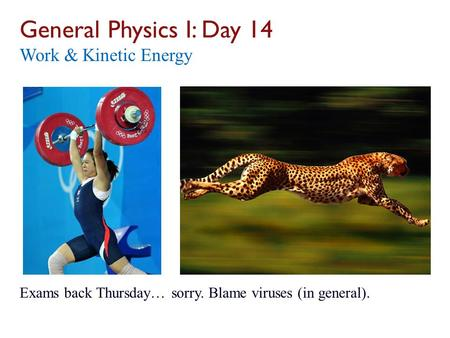 General Physics I: Day 14 Work & Kinetic Energy Exams back Thursday… sorry. Blame viruses (in general).