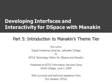 Developing Interfaces and Interactivity for DSpace with Manakin Part 5: Introduction to Manakin's Theme Tier Eric Luhrs Digital Initiatives Librarian,