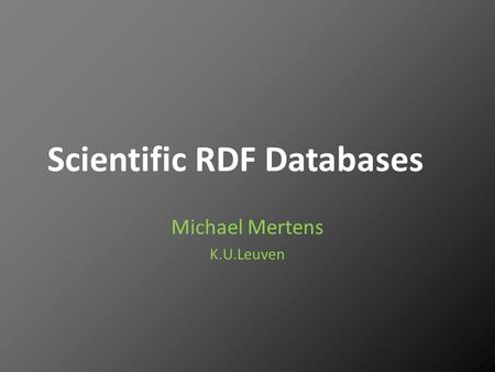 Scientific RDF Databases Michael Mertens K.U.Leuven.