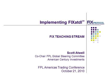 FIX TEACHING STREAM Scott Atwell Co-Chair FPL Global Steering Committee American Century Investments FPL Americas Trading Conference October 21, 2010 Implementing.