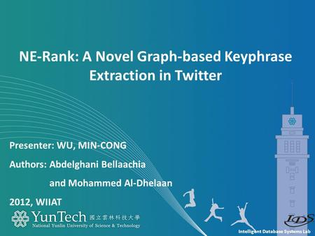 Intelligent Database Systems Lab Presenter: WU, MIN-CONG Authors: Abdelghani Bellaachia and Mohammed Al-Dhelaan 2012, WIIAT NE-Rank: A Novel Graph-based.