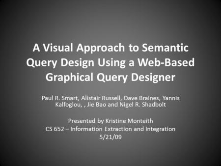 A Visual Approach to Semantic Query Design Using a Web-Based Graphical Query Designer Paul R. Smart, Alistair Russell, Dave Braines, Yannis Kalfoglou,,