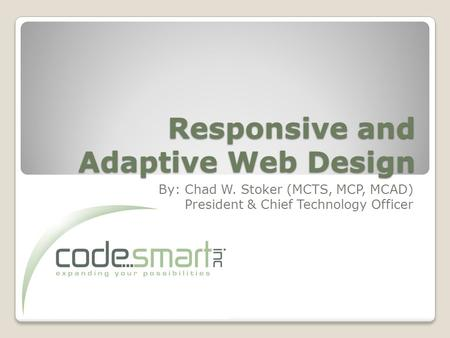 Responsive and Adaptive Web Design By: Chad W. Stoker (MCTS, MCP, MCAD) President & Chief Technology Officer.