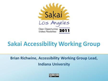 Sakai Accessibility Working Group Brian Richwine, Accessibility Working Group Lead, Indiana University.