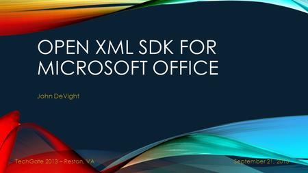 OPEN XML SDK FOR MICROSOFT OFFICE John DeVight September 21, 2013 TechGate 2013 – Reston, VA.