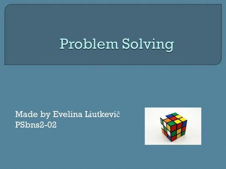 Made by Evelina Liutkevi č PSbns2-02.  What is problem solving?  How to solve a problem?  7 steps to solve a problem  Creativity and problem solving.
