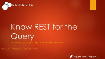#spsevents #spsphx SPS EVENTS PHX Know REST for the Query AN INTRODUCTION TO REST FOR SHAREPOINT 2013 ERIC J OSZAKIEWSKI, MCTS, MS, MCPS.