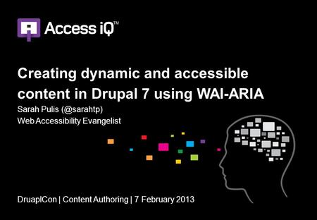 Creating dynamic and accessible content in Drupal 7 using WAI-ARIA Sarah Pulis Web Accessibility Evangelist DruaplCon | Content Authoring |