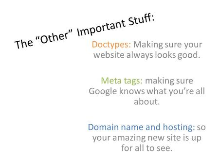 "The ""Other"" Important Stuff: Doctypes: Making sure your website always looks good. Meta tags: making sure Google knows what you're all about. Domain name."
