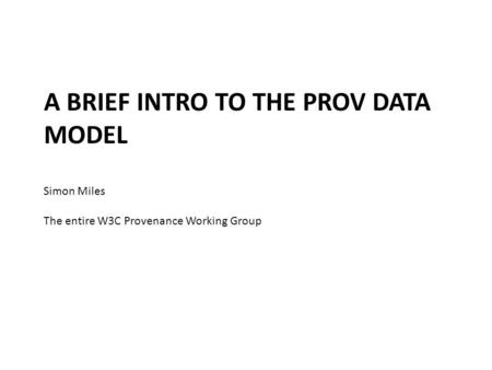 A BRIEF INTRO TO THE PROV DATA MODEL Simon Miles The entire W3C Provenance Working Group.