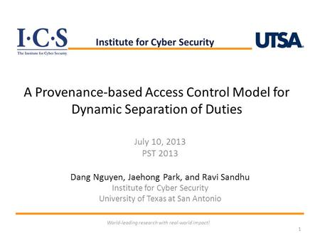 A Provenance-based Access Control Model for Dynamic Separation of Duties July 10, 2013 PST 2013 Dang Nguyen, Jaehong Park, and Ravi Sandhu Institute for.