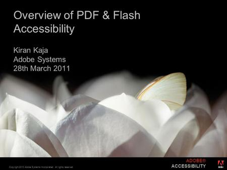 ® Copyright 2010 Adobe Systems Incorporated. All rights reserved. ADOBE® ACCESSIBILITY Overview of PDF & Flash Accessibility Kiran Kaja Adobe Systems 28th.