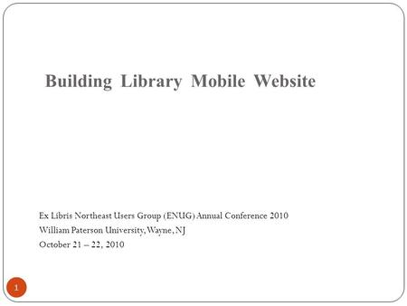 Building Library Mobile Website Ex Libris Northeast Users Group (ENUG) Annual Conference 2010 William Paterson University, Wayne, NJ October 21 – 22, 2010.