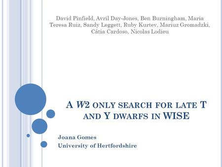 A W 2 ONLY SEARCH FOR LATE T AND Y DWARFS IN WISE Joana Gomes University of Hertfordshire David Pinfield, Avril Day-Jones, Ben Burningham, Maria Teresa.