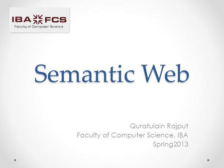 Semantic Web Quratulain Rajput Faculty of Computer Science, IBA Spring2013.