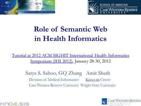 Role of Semantic Web in Health Informatics Tutorial at 2012 ACM SIGHIT International Health Informatics Symposium (IHI 2012), January 28-30, 2012 Tutorial.
