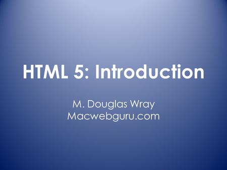 HTML 5: Introduction M. Douglas Wray Macwebguru.com.