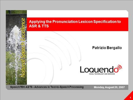 Applying the Pronunciation Lexicon Specification to ASR & TTS 1 Patrizio Bergallo 1 Monday, August 20, 2007 SpeechTEK ASTS - Advances in Text-to-Speech.