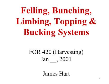 1 Felling, Bunching, Limbing, Topping & Bucking Systems FOR 420 (Harvesting) Jan __, 2001 James Hart.