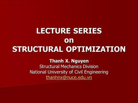 LECTURE SERIES on STRUCTURAL OPTIMIZATION Thanh X. Nguyen Structural Mechanics Division National University of Civil Engineering