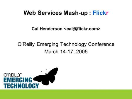 Web Services Mash-up : Flickr Cal Henderson O'Reilly Emerging Technology Conference March 14-17, 2005.