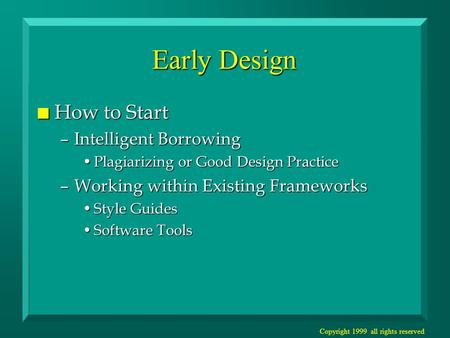 Copyright 1999 all rights reserved Early Design n How to Start –Intelligent Borrowing Plagiarizing or Good Design PracticePlagiarizing or Good Design Practice.