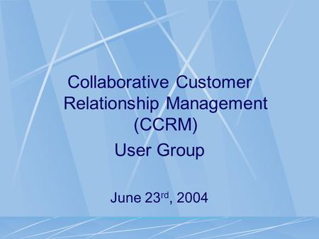 Collaborative Customer Relationship Management (CCRM) User Group June 23 rd, 2004.