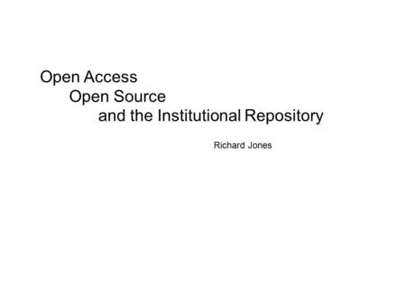 Open Access Open Source and the Institutional Repository Richard Jones.