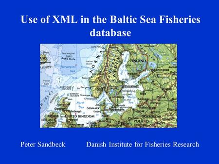 Use of XML in the Baltic Sea Fisheries database Peter Sandbeck Danish Institute for Fisheries Research.