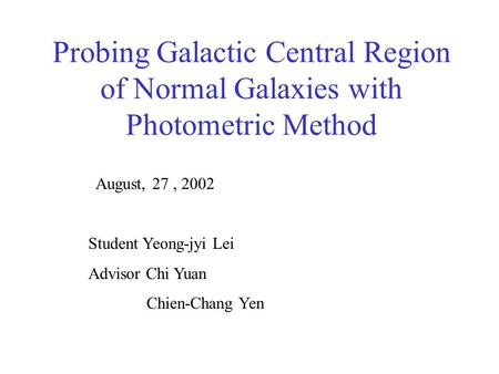 Probing Galactic Central Region of Normal Galaxies with Photometric Method August, 27, 2002 Student Yeong-jyi Lei Advisor Chi Yuan Chien-Chang Yen.