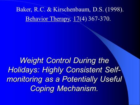 Weight Control During the Holidays: Highly Consistent Self- monitoring as a Potentially Useful Coping Mechanism. Baker, R.C. & Kirschenbaum, D.S. (1998).