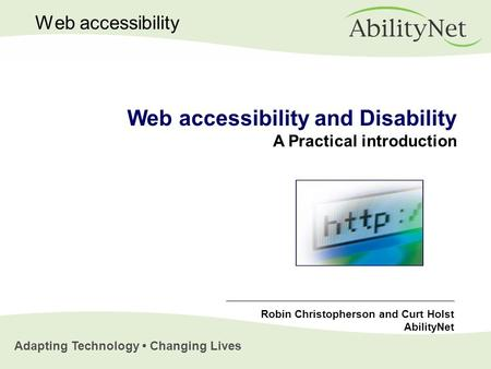 Adapting Technology Changing Lives Web accessibility Web accessibility and Disability A Practical introduction Robin Christopherson and Curt Holst AbilityNet.