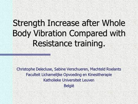 Strength Increase after Whole Body Vibration Compared with Resistance training. Christophe Delecluse, Sabine Verschueren, Machteld Roelants Faculteit Lichamelijke.