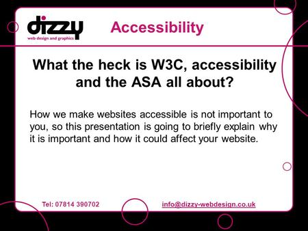 What the heck is W3C, accessibility and the ASA all about? How we make websites accessible is not important to you, so this presentation is going to briefly.
