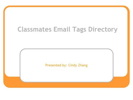 Classmates Email Tags Directory Presented by: Cindy Zhang.