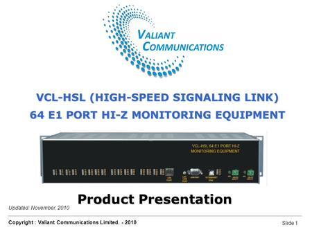 Slide 1 Copyright : Valiant Communications Limited. - 2010 Slide 1 VCL-HSL 64 E1 Port Hi-Z Monitoring Equipment Updated: November, 2010 Product Presentation.