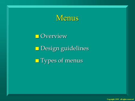 Copyright 1999 all rights reserved Menus n Overview n Design guidelines n Types of menus.
